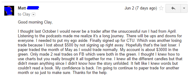I thought last October I would never be a trader after the unsuccessful run I had from April. Listening to the podcasts made me realize it's a long journey. There will be ups and downs for everyone. I needed to put my ego aside. Finally signed up for CTU. Which was another losing trade because I lost about $500 by not signing up right away. Hopefully that's the last loser. I paper traded the month of May as I would trade normally. My account is about $3000 in the green. Only made 2 real trades on F3 which were both in the green. I thought I knew how to use charts but you really brought it all together for me. I knew all the different candles but that didn't mean anything since I didn't know how the story unfolded. It felt like I knew words but couldn't read a book. My confidence is back. I'm going to continue to paper trade for another month or so just to make sure. Thanks for the help.