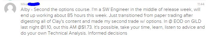 Second the options course. I'm a SW Engineer in the middle of release week, will end up working about 85 hours this week. Just transitioned from paper trading after digesting all of Clay's content and made my second trade w/ options. In @ EOD on GILD last night @1.10, out this AM @$1.73. It's possible, take your time, learn, listen to advice and do your own Technical Analysis. Informed decisions