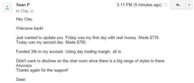 Just wanted to update you. Friday was my first day with real money. Made $735. Today was my second day. Made $785. Funded 30k in my account. Using day trading margin, all in. Didn't want to disclose on the chat room since there is a big range of styles in there. Anyways, thanks again for the support.