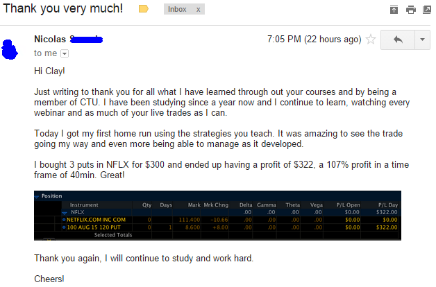 Just writing to thank you for all what I have learned through out your courses and by being a member of CTU. I have been studying since a year now and I continue to learn, watching every webinar and as much of your live trades as I can. Today I got my first home run using the strategies you teach. It was amazing to see the trade going my way and even being able to manage as it developed. I bought 3 puts in NFLX for $300 and ended up having a profit of $322, a 107% profit in a time frame of 40 min. Great! Thank you again, I will continue to study and work hard.