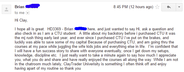 """I hope all is great. H03369 - Brian """"here, and just wanted to say Hi, ask a question and also check in as I am a CTU student. A little about my backstory before i purchased CTU it was the mj rush thing early last year, and ever since I purchased CTU We put on the brakes, and luckily was able to save some of my capital Because of purchasing CTU, and am going thru the courses at my pace while juggling the wife kids jobs and everything else in life. I'm confident that I will have a fun success story to share with everyone eventually, once I get down my setups, knowledge, discipline etc. I just really want to take a minute again to say how much I appreciate you, what you do and share and have really enjoyed the courses all along the way. While I am not in the chatroom much lately, ClayTrader University is something I often think off and enjoy having apart of my routine so thank you"""