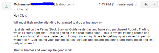 I just started on the Penny Stock Survival Guide yesterday and have also purchased Robotic Trading which I'll study right after. I ill be getting the chat rooms soon. This is my first training course and will be my first chat room experience. I thought it was high time after getting my ass kicked in the penny wilderness. Glad I found your training course. Already understanding the penny land 100% better and I'm only on video 7. Thanks brother and keep up the good work.