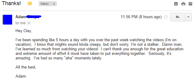 """I've been spending like 5 hours a day with you over the past week watching the videos (I'm on vacation). I know that might sound kinda creepy, but don't worry, I'm not a stalker. Damn man, I've learned so much from watching your videos! I can't thank you enough for the great education and extreme amount of effort it must have taken to put everything together. Seriously, it's amazing. I've had so many """"aha"""" moments lately."""