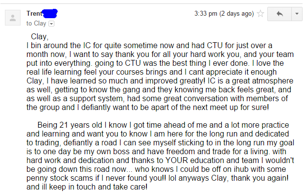 I bin around the IC for quite sometime now and had CTU for just over a month now, I want to say thank you for all your hard work you, and your team put into everything. going to CTU was the best thing I ever done. I love the real life learning feel your courses brings and I cant appreciate it enough Clay, I have learned so much and improved greatly! IC is a great atmosphere as well, getting to know the gang and they knowing me back feels great, and as well as a support system, had some great conversation with members of the group and | defiantly want to be apart of the next meet up for sure! Being 21 years old I know I got time ahead of me and a lot more practice and learning and want you to know I am here for the long run and dedicated to trading, defiantly a road I can see myself sticking to in the long run my goal is to one day be my own boss and have freedom and trade for a living. with hard work and dedication and thanks to YOUR education and team I wouldn't be going down this road now... who knows I could be off on ihub with some penny stock scams if I never found you!! lol anyways Clay, thank you again! and ill keep in touch and take care!