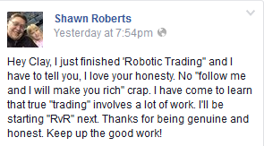 "I just finished Robotic Trading and I have to tell you, I love you honesty. No ""follow me and I will make you rich"" crap. I have come to learn that true ""trading"" involves a lot of work. I'll be starting ""RvR"" next. Thanks for being genuine and honest. Keep up the good work!"