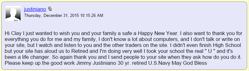 "Hi Clay I just wanted to wish you and your family a safe a Happy New Year. I also want to thank you for everything you do for me and my family, I don't know a lot about computers, and I don't talk or write on your site, but I watch and listen to you and the other traders on the site. I didn't even finish High School but your site has aloud us to Retired and I'm doing very well I took your school the real "" U "" and it's been a life changer. So again thank you and I send people to your site when they ask how do you do it. Please keep up the good work."