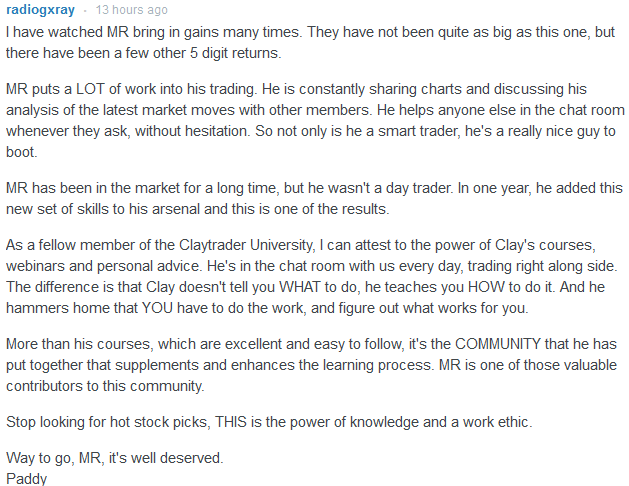 I can attest to the power of Clay's courses, webinars and personal advice. He's in the chat room with us every day, trading right along side. The difference is that Clay doesn't tell you WHAT to do, he teaches you HOW to do it. And he hammers home that YOU have to do the work, and figure out what works for you.