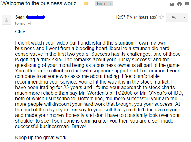 """I didn't watch you video but I understand the situation. I own my own business and I went form a bleeding heart liberal to a staunch die hard conservative in the first two years. Success has its challenges, one of those is getting a thick skin. The remarks about your """"lucky success"""" and the questioning of your moral being as a business owner is all part of the game. You offer an excellent product with superior support and I recommend your company to anyone who asks me about trading. I feel comfortable recommending your service, you tell it the way it is in the stock market. I have been trading for 25 years and I found your approach to stock charts much more reliable than say Mr. Worden's of TC2000 or Mr. O'Neals's of IBD, both of which I subscribe to. Bottom line, the more successful you are the more people will discount your hard work that brought you your success. At the end of the day if you can say to yourself that you didn't deceive anyone and made your money honestly and don't have to constantly look over your shoulder to see if someone is coming after you then you are a self made successful businessman. Bravo!"""