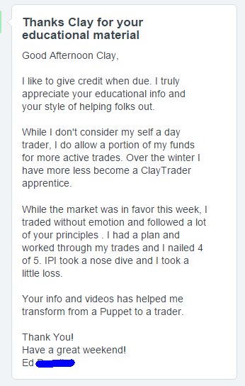 I like to give credit when due. I truly appreciate your educational info and your style of helping folks out. While I don't consider my self a day trader, I do allow a portion of my funds for more active trades. Over the winter I have more less become a ClayTrader apprentice. While the market was in favor this week, I traded without emotion and followed a lot of your principles . I had a plan and worked through my trades and I nailed 4 of 5. IPI took a nose dive and I took a little loss. Your info and videos has helped me transform from a Puppet to a trader.