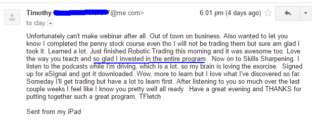 Unfortunately can't make webinar after all. Out of town on business. Also wanted to let you know I completed the penny stock course even though I will not be trading them but sure am glad I took it. Learned a lot. Just finished Robotic Trading this morning and it was awesome too. Love the way you teach and so lad I invested in the entire program. Now on to Skills Sharpening. I listen to the podcasts while I'm driving, Which is a lot. so my brain is loving the exorcise. Signed up for eSignal and got it downloaded. Wow, more to learn but I love what I've discovered so far Someday I'll get trading but have a lot to learn first. After listening to you so much over the last couple weeks I feel like I know you pretty well all ready. Have a great evening and THANKS for putting together such a great program.