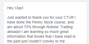 Just wanted to thank you for your CTU!! I have done the Penny Stock course. and am about 75% through Robotic Trading already! I am learning so much great information that books that I have read in the past just couldn't convey to me.
