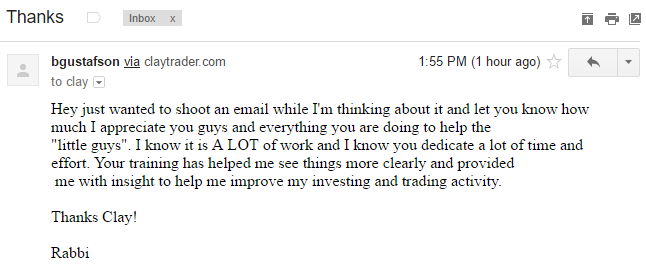 """Hey just wanted to shoot an email while I'm thinking about it and let you know how much I appreciate you guys and everything you are doing to help the little guys"""". I know it is A LOT of work and I know you dedicate a lot of time and effort. Your training has helped me see things more clearly and provided me with insight to help me improve my investing and trading activity."""