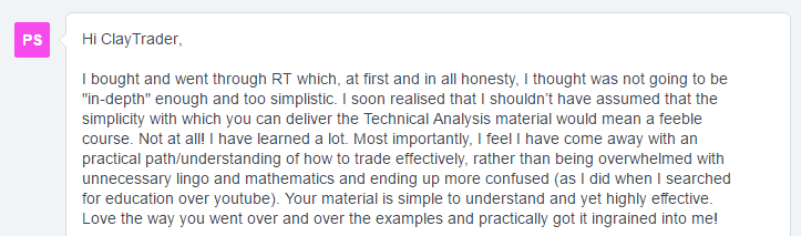 "I bought and went through RT which, at first and in all honesty, I thought was not going to be in-depth"" enough and too simplistic. I soon realized that I shouldn't have assumed that the simplicity with which you can deliver the Technical Analysis material would mean a feeble course. Not at all! I have learned a lot. Most importantly, I feel I have come away with an practical path/understanding of how to trade effectively, rather than being overwhelmed with unnecessary lingo and mathematics and ending up more confused (as I did when I searched for education over YouTube). Your material is simple to understand and yet highly effective- Love the way you went over and over the examples and practically got it ingrained into me!"