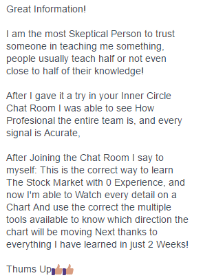 I am the most Skeptical Person to trust someone in teaching me something, people usually teach half or not even close to half of their knowledge! After I gave it a try in your Inner Circle Chat Room I was able to see How Professional the entire team is, and every signal is Accurate, After Joining the Chat Room I say to myself: This is the correct way to learn The Stock Market with 0 Experience, and now I'm able to Watch every detail on a Chart And use the correct the multiple tools available to know which direction the chart will be moving Next thanks to everything I have learned in just 2 Weeks!