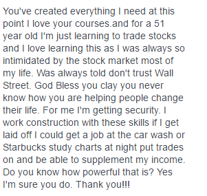 You've created everything I need at this point I love your courses and for a 51 year old I'm just learning to trade stocks and I love learning this as I was always so intimidated by the stock market most of my life- Was always told don't trust Wall Street. God Bless you clay you never know how you are helping people change their life- For me I'm getting security. I work construction with these skills if I get laid off could get a job at the car wash or Starbucks study charts at night put trades on and be able to supplement my income. Do you know how powerful that is? Yes I'm sure you do- Thank you!!!
