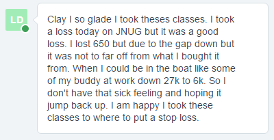 Clay I so glad I took theses classes. I took a loss today on JNUG but it was a good loss. I lost 650 but due to the gap down but it was not to far off from what I bought it from. When I could be in the boat like some of my buddy at work down 27k to BK. So I don't have that sick feeling and hoping it jump back up. I am happy I took these classes to where to put a stop loss.