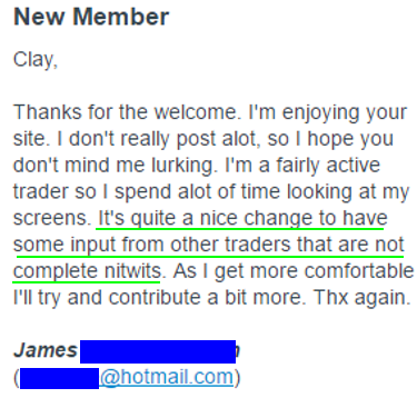 Thanks for the welcome- I'm enjoying your site. I don't really post a lot, so I hope you don't mind me lurking. I'm a fairly active trader so I spend a lot of time looking at my screens- It's quite a nice change to have some input from other traders that are not complete nitwits. As I get more comfortable I'll try and contribute a bit more. Thx again.