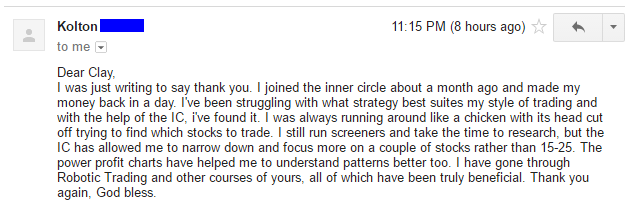 I was just writing to say thank you. I joined the inner circle about a month ago and made my money back in a day. I've been struggling with what strategy best suites my style of trading and with the help of the IC, i've found it. I was always running around like a chicken with its head cut off trying to find which stocks to trade. I still run screeners and take the time to research, but the IC has allowed me to narrow down and focus more on a couple of stocks rather than 15-25. The power profit charts have helped me to understand patterns better too. I have gone through Robotic Trading and other courses of yours, all of which have been truly beneficial. Thank you again, God bless.