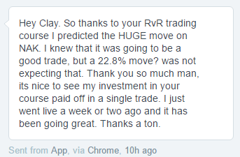 Thanks for your RvR trading course. I predicted the HUGE move on NAK. I knew that it was going to a good trade, but a 22.8% move? Was not expecting that. Thank you so much man, its nice to see my investment in your course paid off in a single trade. I just went live a week or two ago and it has been going great. Thanks a ton.