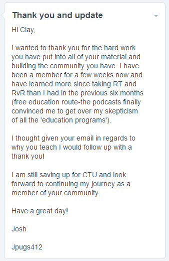 I wanted to thank you for the hard work you have put into all of your material and building the community you have. I have been a member for a few weeks now and have learned more since taking RT and RvR than I had in the previous six months (free education route-the podcasts finally convinced me to get over my skepticism of all the 'education programs'). I thought given your email in regards to why you teach I would follow up with a thank you! I am still saving up for CTU and look forward to continuing my journey as a member of your community.