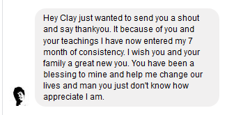 Hey Clay just wanted to send you a shout and thank you. Its because of you and your teachings I have now entered my 7 month of consistency. I wish you and your family a great new year. You have been a blessing to mine and help me change our lives and man you just don't know how appreciative I am.