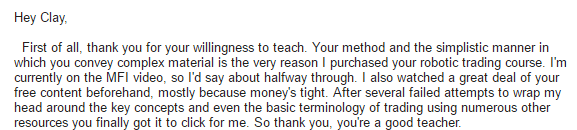 First of all. thank you for your willingness to teach. Your method and the simplistic manner in which you convey complex material is the very reason I purchased your robotic trading course. I'm currently on the MFI video. so I'd say about halfway through. I also watched a great deal of your free content beforehand. mostly because money's tight. After several failed attempts to wrap my head around the key concepts and even the basic terminology of trading using numerous other resources you finally got it to click for me. So thank you. you're a good teacher.