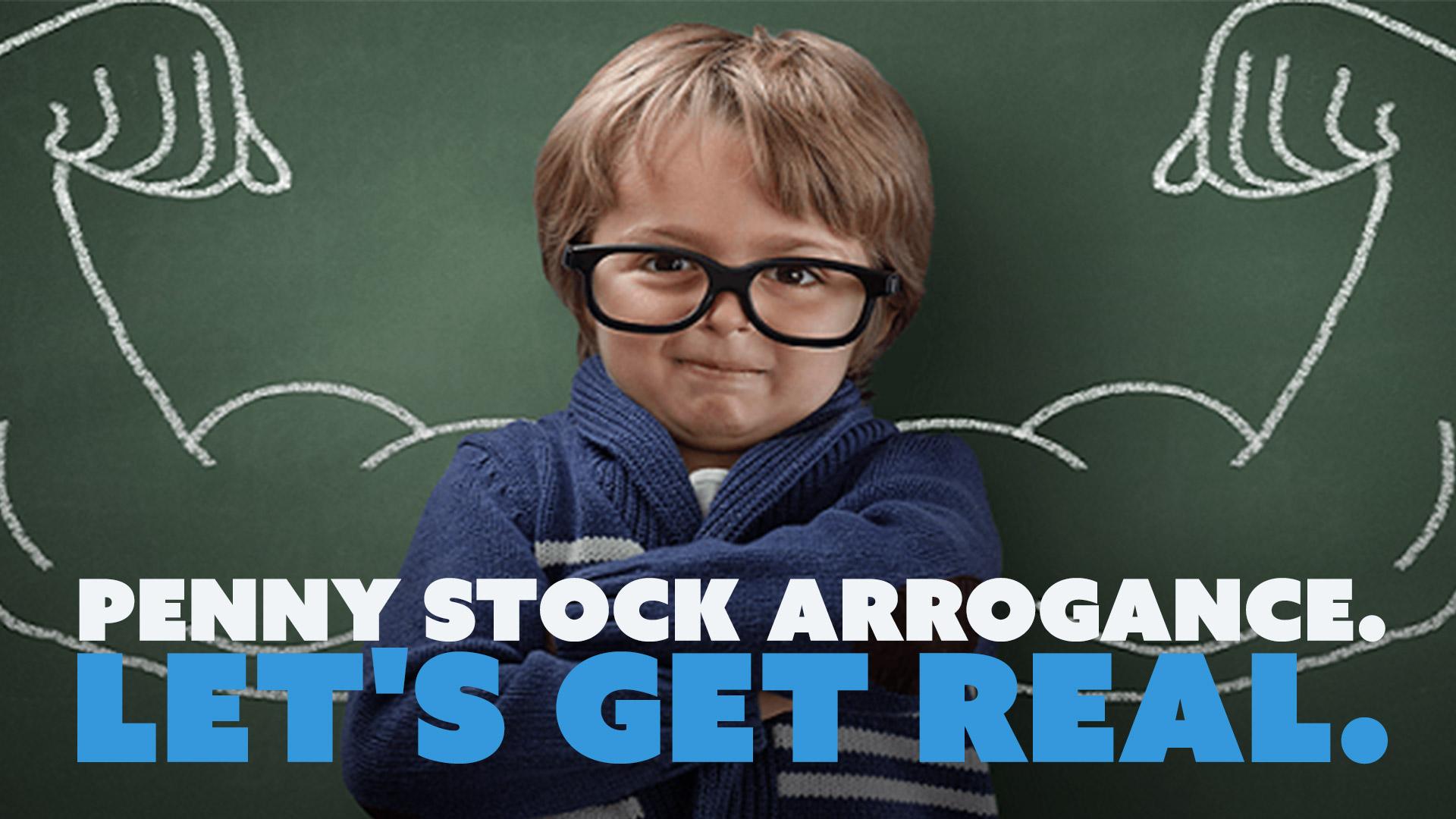 Penny Stock Arrogance. Let's Get Real.