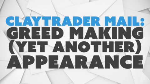 ClayTrader Mail: Greed Making (Yet Another) Appearance