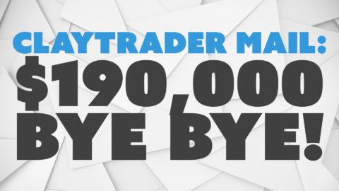 ClayTrader Mail: $190,000 – Bye Bye!