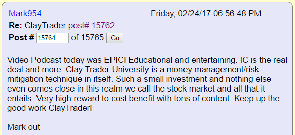 Video Podcast today was EPICI Educational and entertaining. IC is the real deal and more. Clay Trader University is a money management/risk mitigation technique in itself. Such a small investment and nothing else even comes close in this realm we call the stock market and all that it entails. Very high reward to cost benefit with tons of content. Keep up the good work ClayTraderl