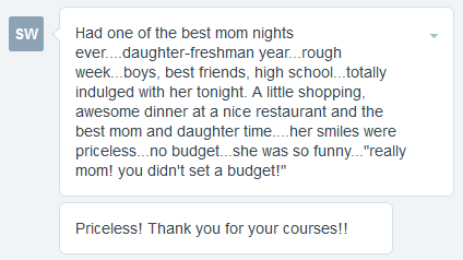 """Had one of the best mom nights ever.... daughter-freshman year...rough week...boys, best friends, high school...totally indulged with her tonight. A little shopping, awesome dinner at a nice restaurant and the best mom and daughter time....her smiles were priceless...no budget...she was so funny...""""really mom! you didn't set a budget!"""" Priceless! Thank you for your courses!!"""