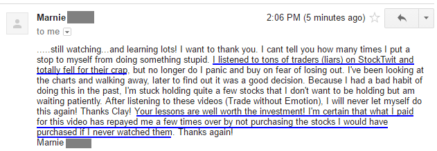 still watching...and learning lots! I want to thank you. I cant tell you how many times I put a stop to myself from doing something stupid. I listened to tons of traders (liars) on StockTwit and :etaIlv fell Mr their crap but no longer do I panic and buy on fear of losing out. I've been looking at the charts and walking away, later to find out it was a good decision. Because I had a bad habit of doing this in the past, I'm stuck holding quite a few stocks that I don't want to be holding but am waiting patiently. After listening to these videos (Trade without Emotion), I will never let myself do this again! Thanks Clay! Your lessons are well worth the investment! I'm certain that what I paid for this video has repayed me a few times over by not purchasing the stocks I would have purchased if I never watched them. Thanks again) Mamie