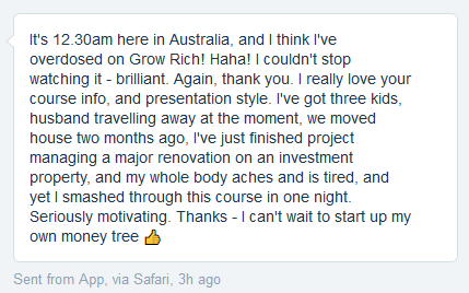 It's 12.30am here in Australia, and I think I've overdosed on Grow Rich! Naha! I couldn't stop watching it - brilliant. Again, thank you. I really love your course info, and presentation style. I've got three kids, husband travelling away at the moment, we moved house two months ago, I've just finished project managing a major renovation on an investment property, and my whole body aches and is tired, and yet I smashed through this course in one night. Seriously motivating. Thanks - I can't wait to start up my own money tree Ea