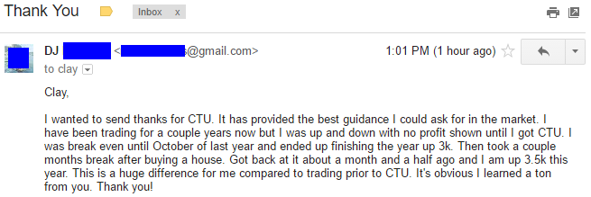 I wanted to send thanks for CTU. It has provided the best guidance I could ask for in the market. I have been trading for a couple years now but I was up and down with no profit shown until I got CTU. I was break even until October of last year and ended up finishing the year up 3k. Then took a couple months break after buying a house. Got back at it about a month and a half ago and I am up 3.5k this year. This is a huge difference for me compared to trading prior to CTU. It's obvious I learned a ton from you. Thank you!