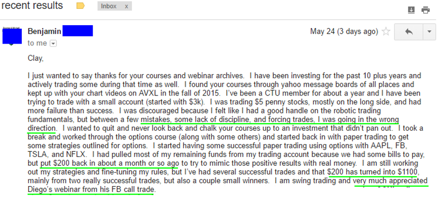 I just wanted to say thanks for your courses and webinar archives. I have been investing for the past 10 plus years and actively trading some during that time as well. I found your courses through yahoo message boards of all places and kept up with your chart videos on AVXL in the fall of 2015 I've been a CTU member for about a year and I have been twing to trade with a small account (staffed with $3k). I was trading $5 penny stocks, mostly on the long side, and had more failure than success. I was discouraged because I felt like I had a good handle on the robotic trading fundamentals, but between a few mistakes, some lack of discipline, and forcing trades, I was going in the wrong direction. I wanted to quit and never look back and chalk your courses up to an investment that didn't pan out. I took a break and worked through the options course (along with some others) and started back in with paper trading to get some strategies outlined for options, I staned having some successful paper trading using options with AAPL, FR TSLA, and NFLX. I had pulled most of my remaining funds from my trading account because we had some bills to pay but put $200 back in about a month or so ago to try to mimic those positive results with real money I am still working out my strategies and fine-tuning my rules, but I've had several successful trades and that $200 has turned into $1100, mainly from two really successful trades, but also a couple small winners. I am swing trading and very much appreciated Diego's webinar from his FB call trade.
