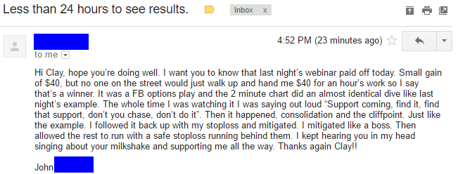 """Hi Clay, hope you're doing well. I want you to know that last night's webinar paid off today. Small gain of $40, but no one on the street would just walk up and hand me $40 for an hour's work so I say that's a winner It was a FB options play and the 2 minute chat did an almost identical dive like last night's example. The whole time I was watching it I was saying out loud *Suppolt coming, find it, find that suppolt, don't you chase, don't do it"""". Then it happened, consolidation and the cliffpoint. Just like the example. I followed it back up with my stoploss and mitigated. I mitigated like a boss. Then allowed the rest to run with a safe stoploss running behind them. I kept hearing you in my head singing about your milkshake and suppolting me all the way. Thanks again Clay!! John"""