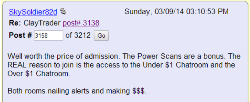 Well worth the price of admission. The Power Scans are a bonus. The REAL reason to join is the access to the Under $1 chatroom and the Over $1 chatroom. Both rooms nailing alerts and making $$$.
